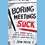 Boring Meetings Suck: Get More Out of Your Meetings, or Get Out of More Meetings | Jon Petz