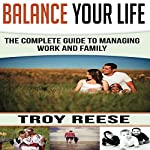 Balance Your Life: The Complete Guide to Managing Work and Family | Troy Reese