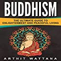 Buddhism: The Ultimate Guide to Enlightenment and Peaceful Living Audiobook by Arthit Wattana Narrated by Randelle Solomon