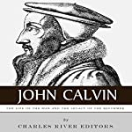 John Calvin: The Life of the Man and the Legacy of the Reformer |  Charles River Editors