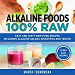 Alkaline Foods: 100% Raw!: Easy and Tasty Raw Food Recipes Including Alkaline Salads, Smoothies and Treats! | Marta Tuchowska