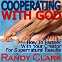 Cooperating with God: How to Partner with Your Creator for Supernatural Results (       UNABRIDGED) by Randy Clark Narrated by Randy Clark