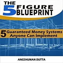 The 5 Figure Blueprint: 5 Guaranteed Money Systems Anyone Can Implement | Livre audio Auteur(s) : Angshuman Dutta Narrateur(s) : Angshuman Dutta