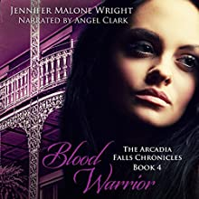 Blood Warrior: The Arcadia Falls Chronicles, Book 4 Audiobook by Jennifer Malone Wright Narrated by Angel Clark