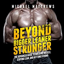 Beyond Bigger Leaner Stronger: The Advanced Guide to Building Muscle, Staying Lean, and Getting Strong: (The Build Muscle, Get Lean, and Stay Healthy Series) (       UNABRIDGED) by Michael Matthews Narrated by Jeff Justus