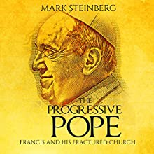 The Progressive Pope: Francis and His Fractured Church Audiobook by Mark Steinberg Narrated by Jim D. Johnston
