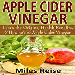 Apple Cider Vinegar: Learn the Origins, Health Benefits, & How-To's of Apple Cider Vinegar: The Natural Health Benefits Series, Book 3 | Miles Reise