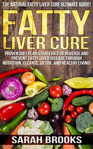 Fatty Liver Cure: The Natural Fatty Liver Cure Ultimate Guide! - Proven Diet Plan Strategies to Reverse And Prevent Fattly Liver Disease Through Nutrition, ... Natural Cures, Juicing, Smoothies Recipes) by Sarah Brooks