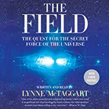 The Field - Updated Edition: The Quest for the Secret Force of the Universe (       UNABRIDGED) by Lynne McTaggart Narrated by Lynne McTaggart