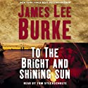 To the Bright and Shining Sun (       UNABRIDGED) by James Lee Burke Narrated by Tom Stechschulte