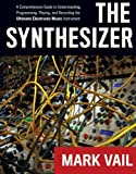 Mark Vail The Synthesizer: A Comprehensive Guide to Understanding, Programming, Playing, and Recording the Ultimate Electronic Music Instrument