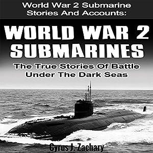 World War 2 Submarines: The True Stories of Battle Under the Dark Seas Hörbuch von Cyrus J. Zachary Gesprochen von: Joseph Tabler