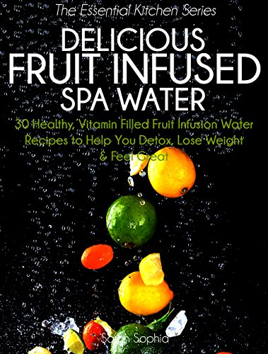 Free Kindle Book : Delicious Fruit Infused Spa Water: 30 Healthy, Vitamin Filled Fruit Infusion Water Recipes to Help You Detox, Lose Weight and Feel Great (The Essential Kitchen Series Book 4)