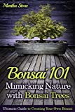 Bonsai 101: Mimicking Nature with Bonsai Trees: Ultimate Guide to Creating Your Own Bonsai (Bonsai for Beginners)