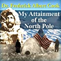 My Attainment of the North Pole: Being the Record of the Expetition that First Reached the Boreal Center 1907-1909 Audiobook by Frederick Albert Cook Narrated by Andre Stojka