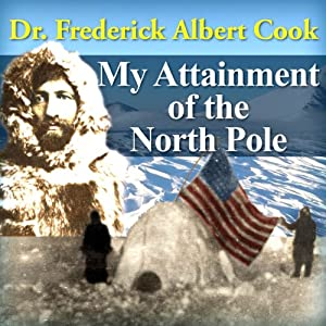 My Attainment of the North Pole: Being the Record of the Expetition that First Reached the Boreal Center 1907-1909 | [Frederick Albert Cook]