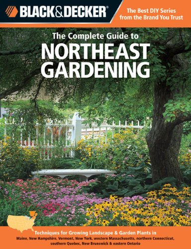 The Complete Guide to Northeast Gardening: Techniques for Flowers, Shrubs, Trees, Vegetables & Fruits in Maine, New Hampshire, Vermont, New York, ... Quebec & New Brunswick (Black & Decker)