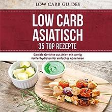 Low Carb Asiatisch: 35 TOP Rezepte: Geniale Gerichte aus Asien mit wenig Kohlenhydraten für einfaches Abnehmen Hörbuch von  Low Carb Guides Gesprochen von: Marike Otto