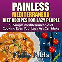 Painless Mediterranean Diet Recipes for Lazy People: 50 Simple Mediterranean Diet Cooking Even Your Lazy Ass Can Make (       UNABRIDGED) by Phillip Pablo Narrated by Trevor Clinger