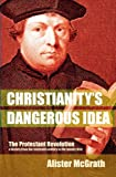 Christianity's Dangerous Idea: The Protestant Revolution - A History from the Sixteenth Century to the Twenty-First