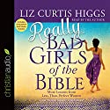 Really Bad Girls of the Bible: More Lessons from Less-Than-Perfect Women Audiobook by Liz Curtis Higgs Narrated by Liz Curtis Higgs