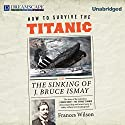 How to Survive the Titanic: The Sinking of J. Bruce Ismay (       UNABRIDGED) by Frances Wilson Narrated by Robin Sachs