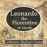 Leonardo the Florentine | Catherine McGrew Jaime
