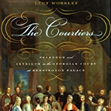 The Courtiers: Splendor and Intrigue in the Georgian Court at Kensington Palace (       UNABRIDGED) by Lucy Worsley Narrated by Heather Wilds