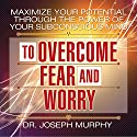 Maximize Your Potential Through the Power of Your Subconscious Mind to Overcome Fear and Worry Audiobook by Dr. Joseph Murphy Narrated by Sean Pratt