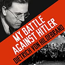 My Battle Against Hitler: Faith, Truth, and Defiance in the Shadow of the Third Reich (       UNABRIDGED) by John Henry Crosby, Dietrich von Hildebrand Narrated by Michael Page