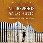 All the Agents and Saints: Dispatches from the US Borderlands | Stephanie Elizondo Griest