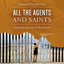 All the Agents and Saints: Dispatches from the US Borderlands Audiobook by Stephanie Elizondo Griest Narrated by Frankie Corzo