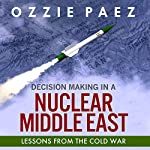 Decision Making in a Nuclear Middle East: Lessons from the Cold War | Ozzie Paez