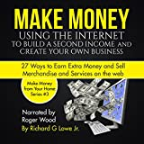 Make Money Using the Internet to Build a Second Income and Create Your Own Business: 27 Ways to Earn Extra Money and Sell Merchandise and Services on the Web
