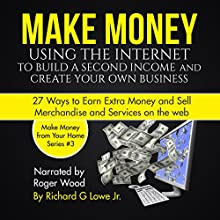 Make Money Using the Internet to Build a Second Income and Create Your Own Business: 27 Ways to Earn Extra Money and Sell Merchandise and Services on the Web | Livre audio Auteur(s) : Richard Lowe Jr Narrateur(s) : Roger Wood