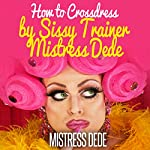 How to Crossdress by Sissy Trainer Mistress Dede: Sissy Boy Feminization Training |  Mistress Dede