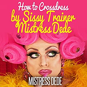How to Crossdress by Sissy Trainer Mistress Dede Audiobook
