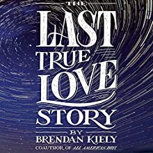The Last True Love Story Audiobook by Brendan Kiely Narrated by Kirby Heyborne