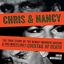 Chris & Nancy: The True Story of the Benoit Murder-Suicide and Pro Wrestling's Cocktail of Death Audiobook by Irvin Muchnick Narrated by Richard Tatum