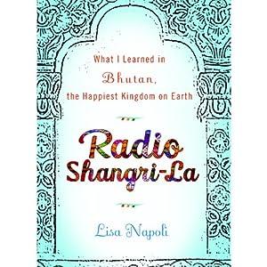 Radio Shangri-La: What I Learned in Bhutan, the Happiest Kingdom on Earth | [Lisa Napoli]