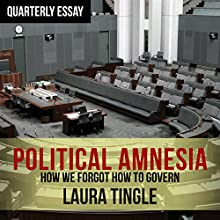 Quarterly Essay 60: Political Amnesia: How We Forgot to Govern Audiobook by Laura Tingle Narrated by Vanessa Killen