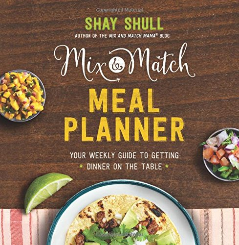 Mix-and-Match Meal Planner: Your Weekly Guide to Getting Dinner on the Table by Shay Shull