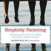 Simplicity Parenting: Using the Extraordinary Power of Less to Raise Calmer, Happier, and More Secure Kids | [Kim John Payne, Lisa M. Ross]