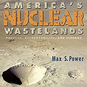 America's Nuclear Wastelands: Politics, Accountability, and Cleanup | [Max Singleton Power]