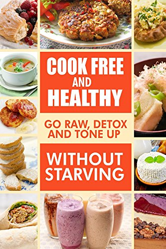 Cook-Free And Healthy - Go Raw, Detox And Tone Up Without Starving: Looking To Eat Wholesome And Healthy Ingredients With Raw Food Lifestyle