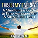 This Is My Energy: Your Mindfulness Guide to Time Management & Stress-Free Living Audiobook by Lisa Townsend Narrated by Sandra Brautigam