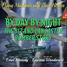 By Day and By Night: The B17 and Lancaster Bomber Story: Flying Machines and Their Heroes, Volume 3 (       UNABRIDGED) by Errol Kennedy Narrated by Edward Woodward