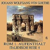 Rom 1. Aufenthalt (Italienische Reise 6) | Johann Wolfgang von Goethe