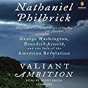 Valiant Ambition: George Washington, Benedict Arnold, and the Fate of the American Revolution Audiobook by Nathaniel Philbrick Narrated by Scott Brick