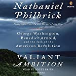 Valiant Ambition: George Washington, Benedict Arnold, and the Fate of the American Revolution | Nathaniel Philbrick